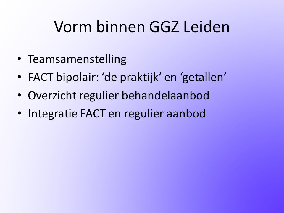Vorm binnen GGZ Leiden • Teamsamenstelling • FACT bipolair: 'de praktijk' en 'getallen' • Overzicht regulier behandelaanbod • Integratie FACT en regul