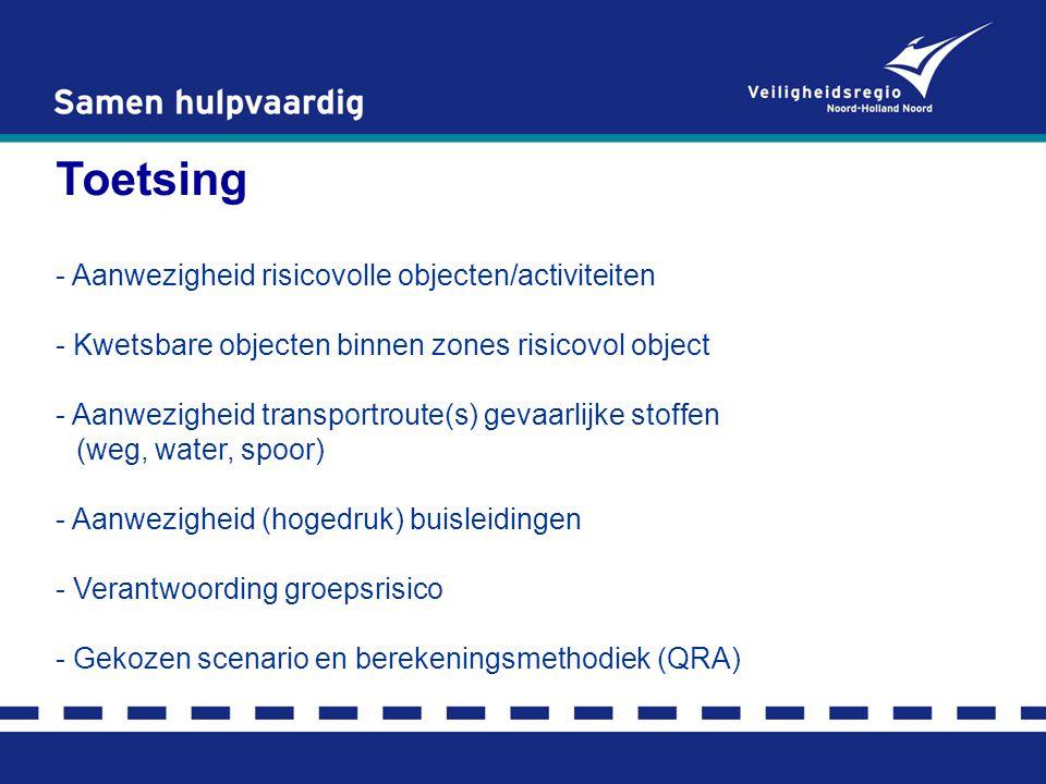 Toetsing - Aanwezigheid risicovolle objecten/activiteiten - Kwetsbare objecten binnen zones risicovol object - Aanwezigheid transportroute(s) gevaarlijke stoffen (weg, water, spoor) - Aanwezigheid (hogedruk) buisleidingen - Verantwoording groepsrisico - Gekozen scenario en berekeningsmethodiek (QRA)