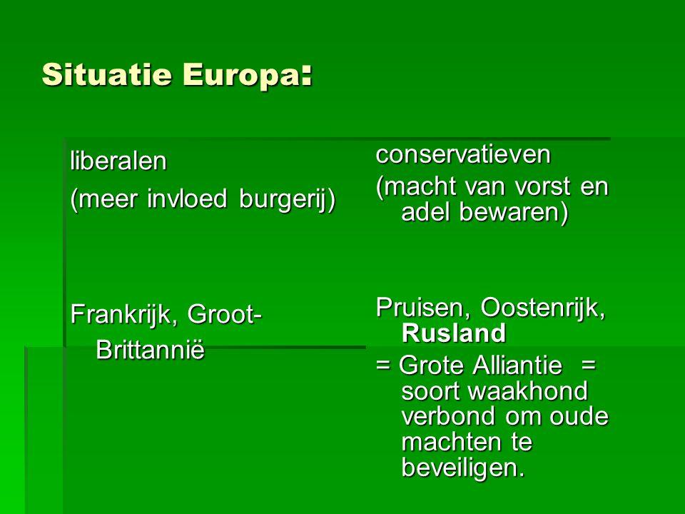 Situatie Europa : liberalen (meer invloed burgerij) Frankrijk, Groot- Brittannië conservatieven (macht van vorst en adel bewaren) Pruisen, Oostenrijk, Rusland = Grote Alliantie = soort waakhond verbond om oude machten te beveiligen.