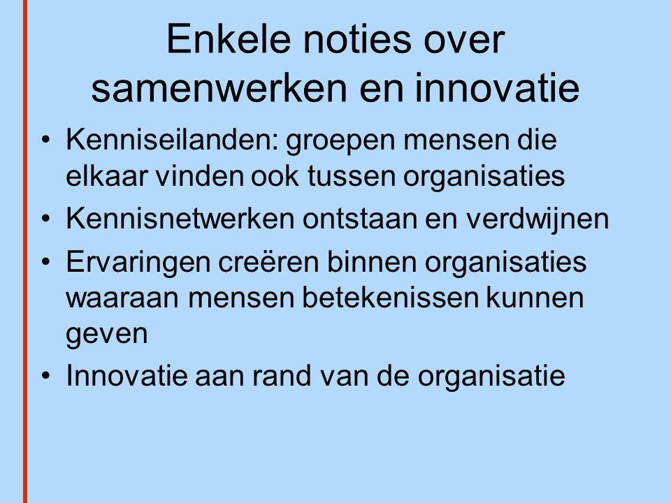 Enkele noties over samenwerken en innovatie •Kenniseilanden: groepen mensen die elkaar vinden ook tussen organisaties •Kennisnetwerken ontstaan en ver