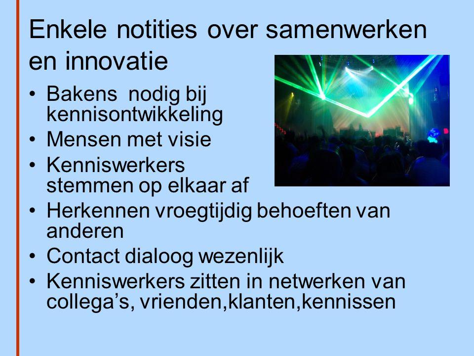Enkele notities over samenwerken en innovatie •Bakens nodig bij kennisontwikkeling •Mensen met visie •Kenniswerkers stemmen op elkaar af •Herkennen vr