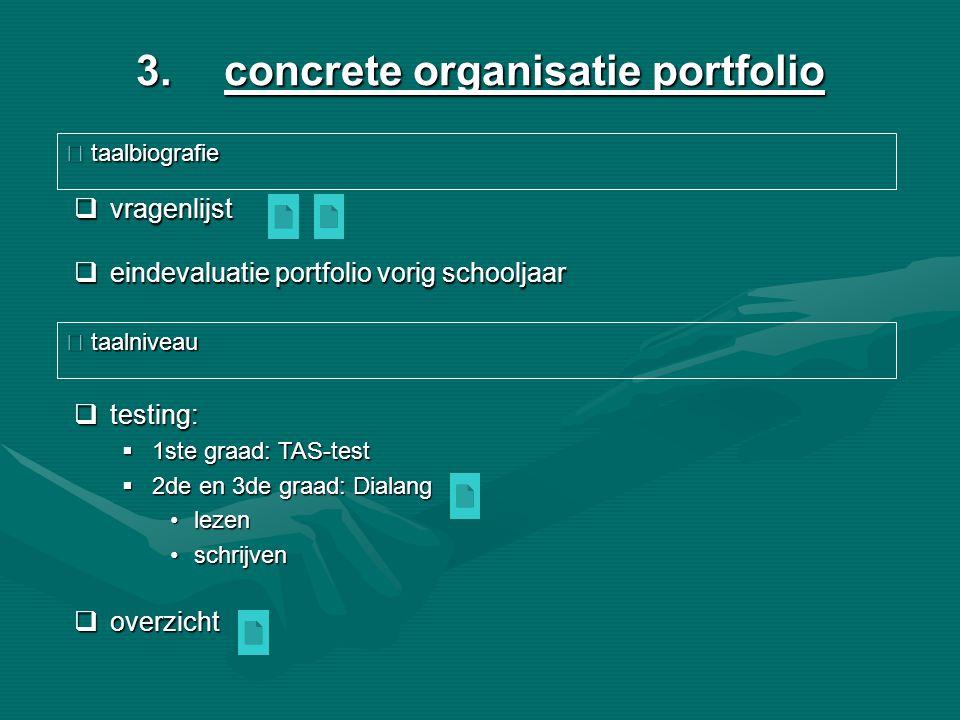 3.concrete organisatie portfolio  vragenlijst  eindevaluatie portfolio vorig schooljaar  taalbiografie  testing:  1ste graad: TAS-test  2de en 3