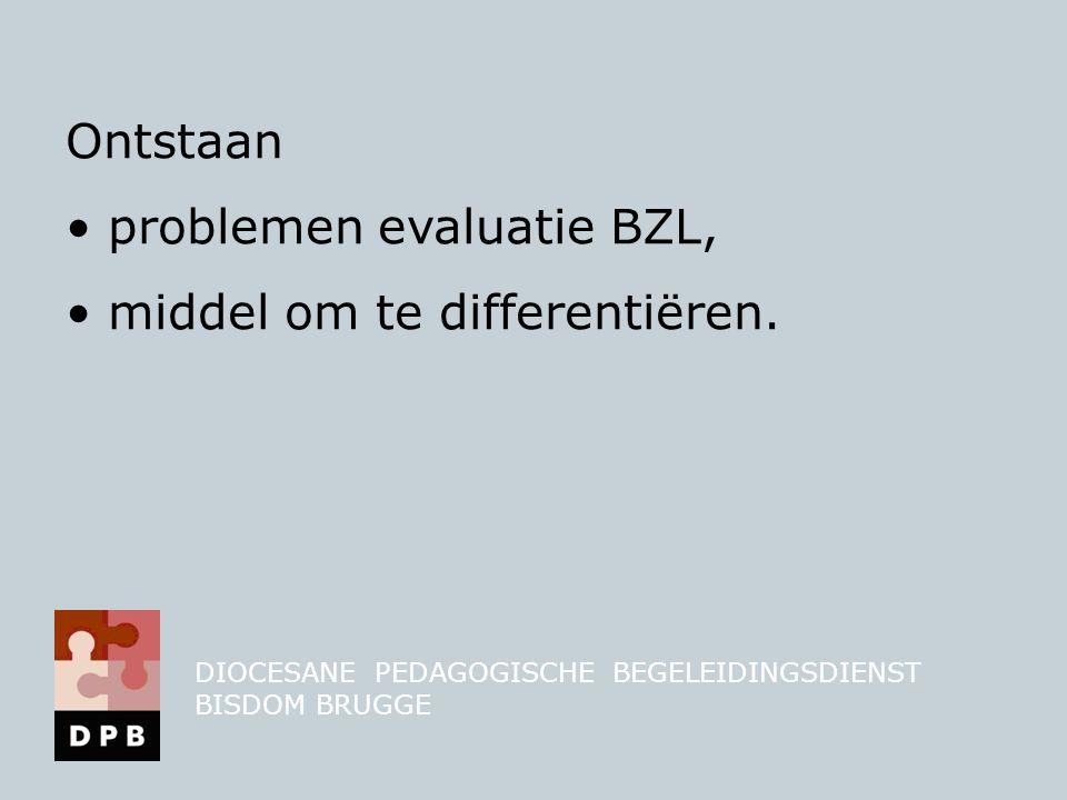 Ontstaan • problemen evaluatie BZL, • middel om te differentiëren. DIOCESANE PEDAGOGISCHE BEGELEIDINGSDIENST BISDOM BRUGGE