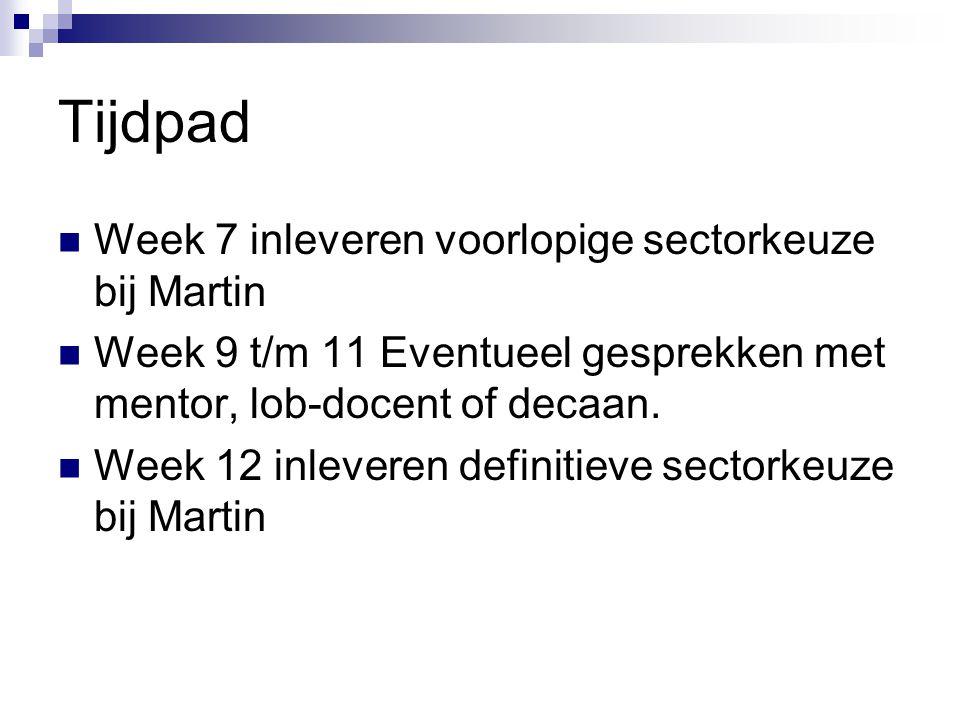 Tijdpad  Week 7 inleveren voorlopige sectorkeuze bij Martin  Week 9 t/m 11 Eventueel gesprekken met mentor, lob-docent of decaan.