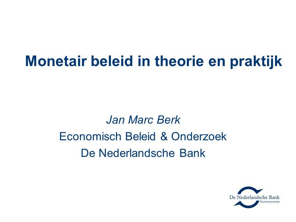 Monetair beleid in theorie en praktijk Jan Marc Berk Economisch Beleid & Onderzoek De Nederlandsche Bank
