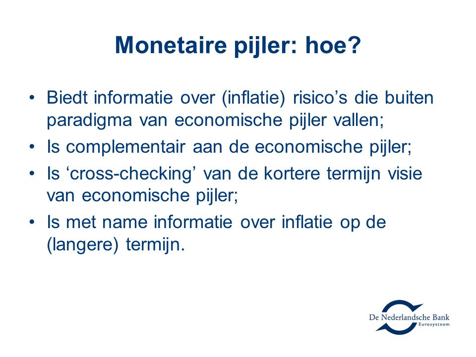 Monetaire pijler: hoe? •Biedt informatie over (inflatie) risico's die buiten paradigma van economische pijler vallen; •Is complementair aan de economi