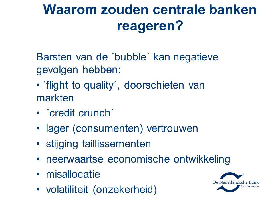 Waarom zouden centrale banken reageren? Barsten van de ´bubble´ kan negatieve gevolgen hebben: • ´flight to quality´, doorschieten van markten • ´cred