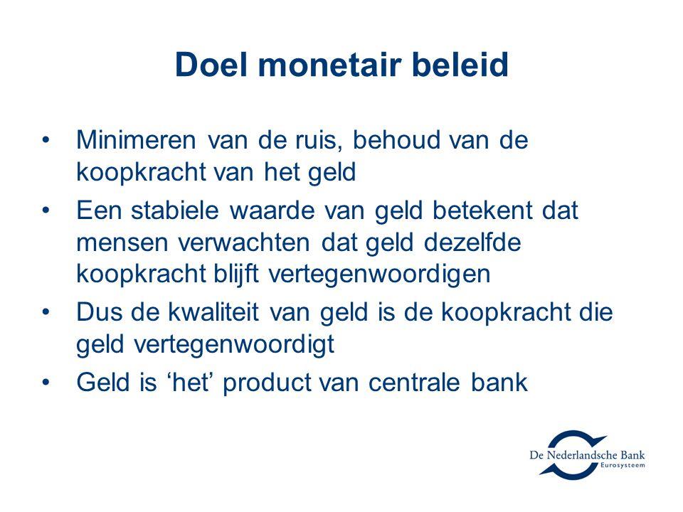 Doel monetair beleid •Minimeren van de ruis, behoud van de koopkracht van het geld •Een stabiele waarde van geld betekent dat mensen verwachten dat ge