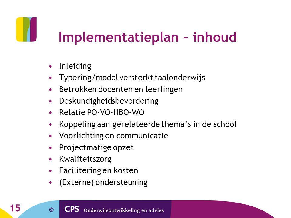 Implementatieplan – inhoud •Inleiding •Typering/model versterkt taalonderwijs •Betrokken docenten en leerlingen •Deskundigheidsbevordering •Relatie PO-VO-HBO-WO •Koppeling aan gerelateerde thema's in de school •Voorlichting en communicatie •Projectmatige opzet •Kwaliteitszorg •Facilitering en kosten •(Externe) ondersteuning 15