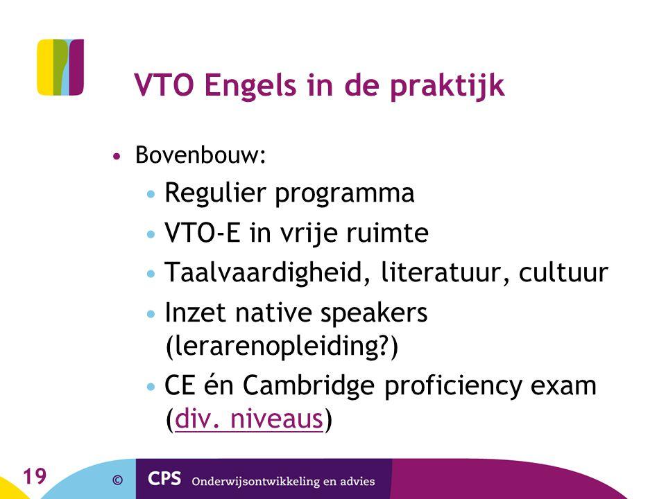 19 VTO Engels in de praktijk •Bovenbouw: •Regulier programma •VTO-E in vrije ruimte •Taalvaardigheid, literatuur, cultuur •Inzet native speakers (lerarenopleiding?) •CE én Cambridge proficiency exam (div.