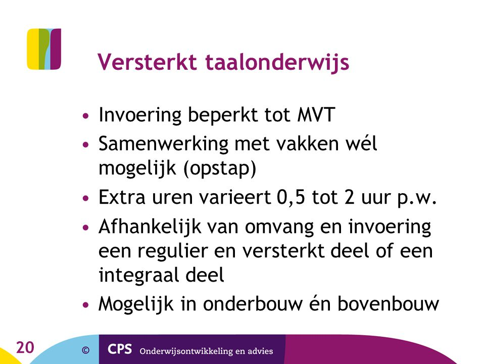20 Versterkt taalonderwijs •Invoering beperkt tot MVT •Samenwerking met vakken wél mogelijk (opstap) •Extra uren varieert 0,5 tot 2 uur p.w.