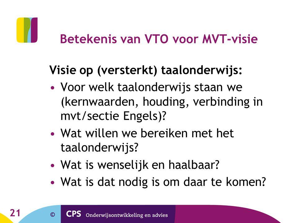 21 Betekenis van VTO voor MVT-visie Visie op (versterkt) taalonderwijs: •Voor welk taalonderwijs staan we (kernwaarden, houding, verbinding in mvt/sectie Engels).