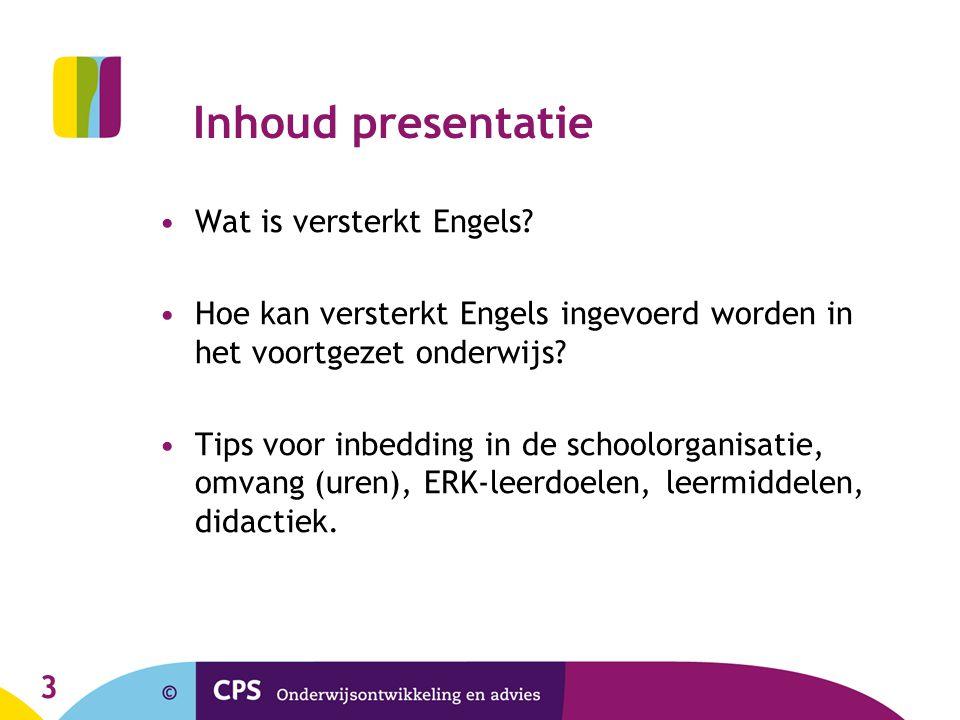 Inhoud presentatie •Wat is versterkt Engels? •Hoe kan versterkt Engels ingevoerd worden in het voortgezet onderwijs? •Tips voor inbedding in de school