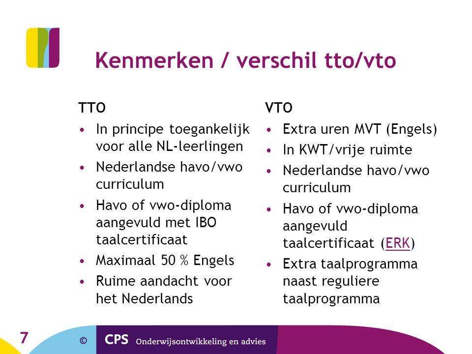 7 Kenmerken / verschil tto/vto TTO •In principe toegankelijk voor alle NL-leerlingen •Nederlandse havo/vwo curriculum •Havo of vwo-diploma aangevuld met IBO taalcertificaat •Maximaal 50 % Engels •Ruime aandacht voor het Nederlands VTO •Extra uren MVT (Engels) •In KWT/vrije ruimte •Nederlandse havo/vwo curriculum •Havo of vwo-diploma aangevuld taalcertificaat (ERK)ERK •Extra taalprogramma naast reguliere taalprogramma