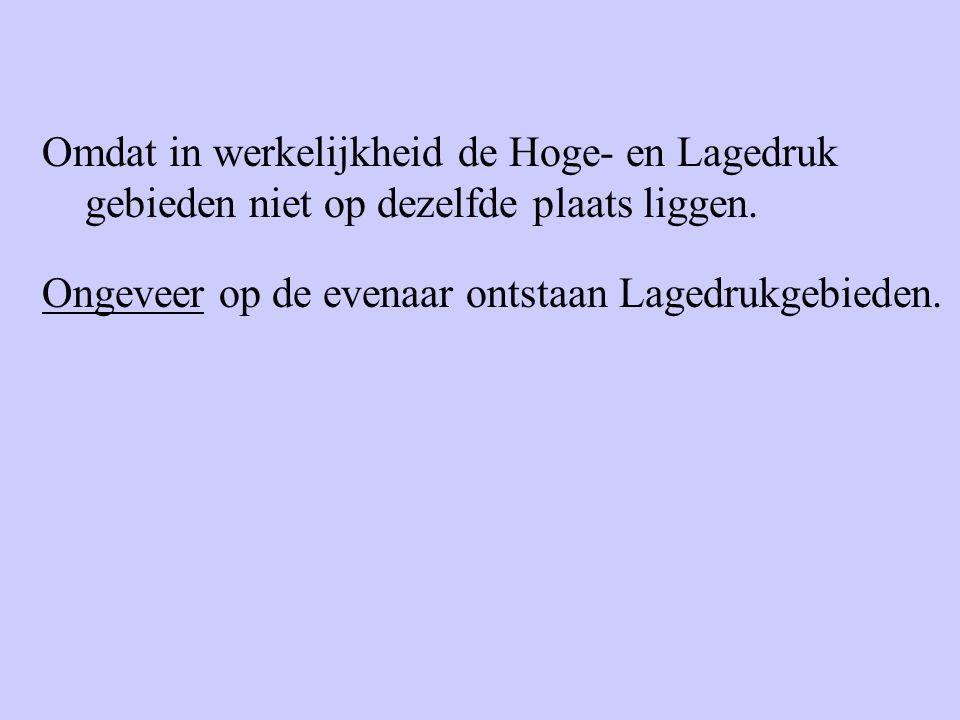 Omdat in werkelijkheid de Hoge- en Lagedruk gebieden niet op dezelfde plaats liggen. Ongeveer op de evenaar ontstaan Lagedrukgebieden.