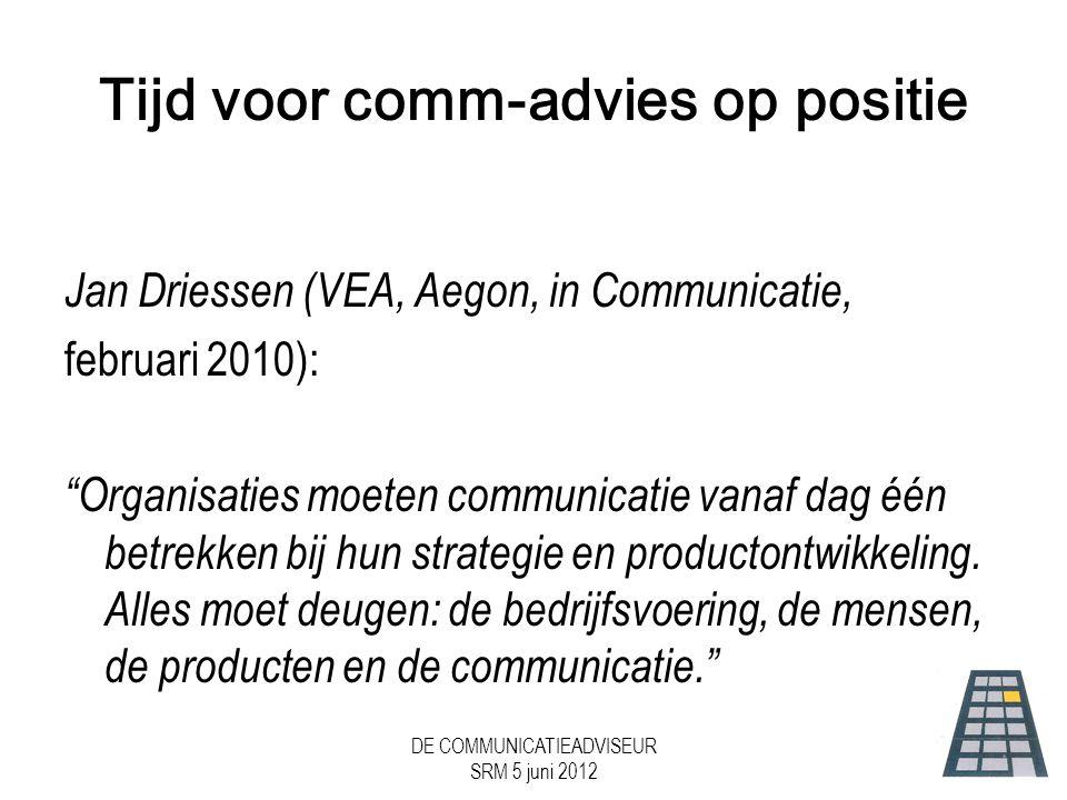 DE COMMUNICATIEADVISEUR SRM 5 juni 2012 Tijd voor comm-advies op positie Jan Driessen (VEA, Aegon, in Communicatie, februari 2010): Organisaties moeten communicatie vanaf dag één betrekken bij hun strategie en productontwikkeling.