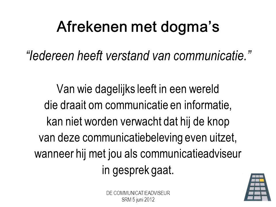 DE COMMUNICATIEADVISEUR SRM 5 juni 2012 Afrekenen met dogma's Iedereen heeft verstand van communicatie. Van wie dagelijks leeft in een wereld die draait om communicatie en informatie, kan niet worden verwacht dat hij de knop van deze communicatiebeleving even uitzet, wanneer hij met jou als communicatieadviseur in gesprek gaat.