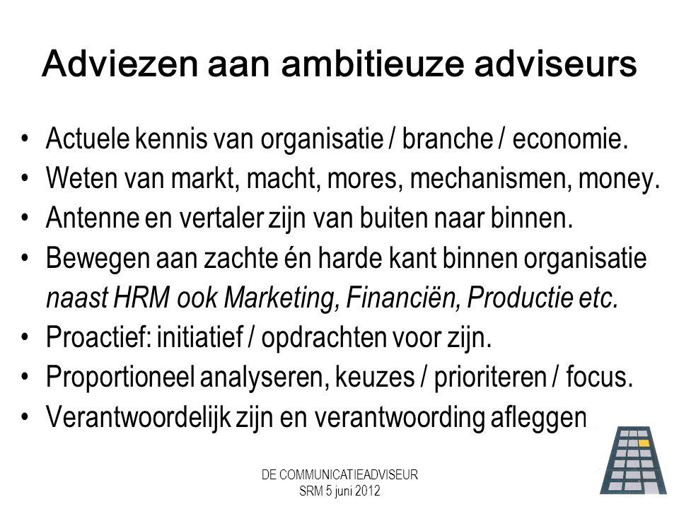 DE COMMUNICATIEADVISEUR SRM 5 juni 2012 Adviezen aan ambitieuze adviseurs •Actuele kennis van organisatie / branche / economie.