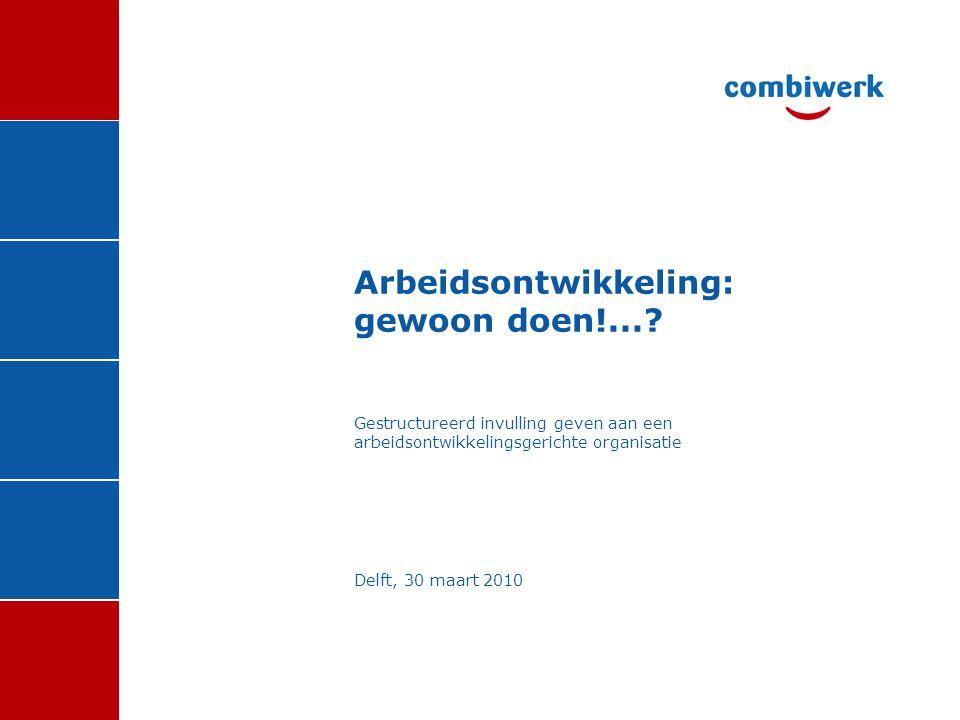 Arbeidsontwikkeling: gewoon doen!...? Gestructureerd invulling geven aan een arbeidsontwikkelingsgerichte organisatie Delft, 30 maart 2010
