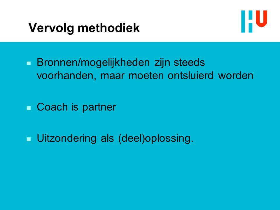 Vervolg methodiek n Bronnen/mogelijkheden zijn steeds voorhanden, maar moeten ontsluierd worden n Coach is partner n Uitzondering als (deel)oplossing.