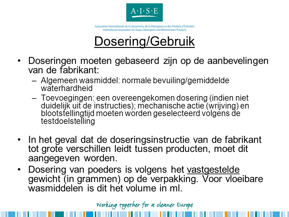 Dosering/Gebruik •Doseringen moeten gebaseerd zijn op de aanbevelingen van de fabrikant: –Algemeen wasmiddel: normale bevuiling/gemiddelde waterhardhe