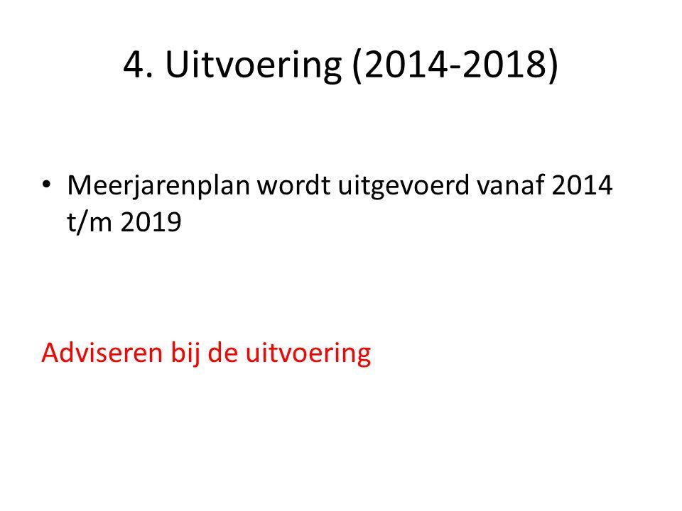 4. Uitvoering (2014-2018) • Meerjarenplan wordt uitgevoerd vanaf 2014 t/m 2019 Adviseren bij de uitvoering