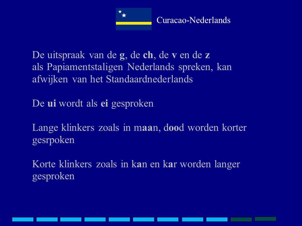 Curacao-Nederlands De uitspraak van de g, de ch, de v en de z als Papiamentstaligen Nederlands spreken, kan afwijken van het Standaardnederlands De ui wordt als ei gesproken Lange klinkers zoals in maan, dood worden korter gesrpoken Korte klinkers zoals in kan en kar worden langer gesproken