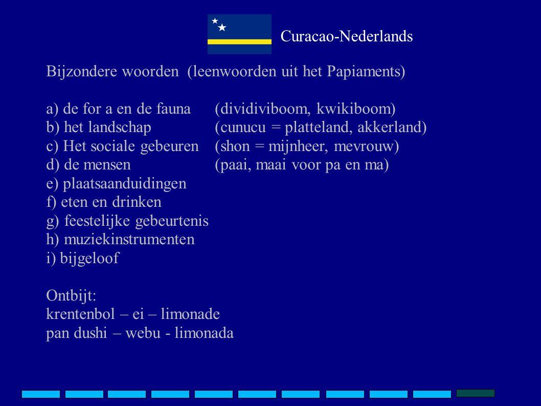 Curacao-Nederlands Bijzondere woorden (leenwoorden uit het Papiaments) a) de for a en de fauna (dividiviboom, kwikiboom) b) het landschap(cunucu = platteland, akkerland) c) Het sociale gebeuren(shon = mijnheer, mevrouw) d) de mensen(paai, maai voor pa en ma) e) plaatsaanduidingen f) eten en drinken g) feestelijke gebeurtenis h) muziekinstrumenten i) bijgeloof Ontbijt: krentenbol – ei – limonade pan dushi – webu - limonada