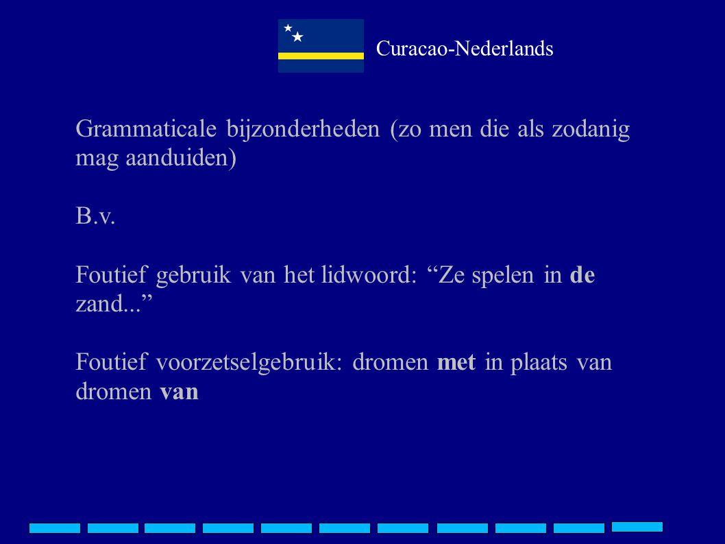 """Curacao-Nederlands Grammaticale bijzonderheden (zo men die als zodanig mag aanduiden) B.v. Foutief gebruik van het lidwoord: """"Ze spelen in de zand..."""""""