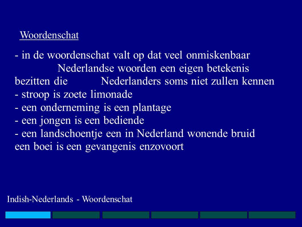 - in de woordenschat valt op dat veel onmiskenbaar Nederlandse woorden een eigen betekenis bezitten die Nederlanders soms niet zullen kennen -stroop is zoete limonade -een onderneming is een plantage -een jongen is een bediende -een landschoentje een in Nederland wonende bruid een boei is een gevangenis enzovoort Woordenschat Indish-Nederlands - Woordenschat