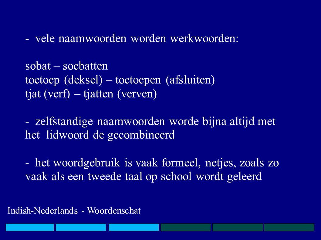 - vele naamwoorden worden werkwoorden: sobat – soebatten toetoep (deksel) – toetoepen (afsluiten) tjat (verf) – tjatten (verven) - zelfstandige naamwoorden worde bijna altijd met het lidwoord de gecombineerd - het woordgebruik is vaak formeel, netjes, zoals zo vaak als een tweede taal op school wordt geleerd Indish-Nederlands - Woordenschat