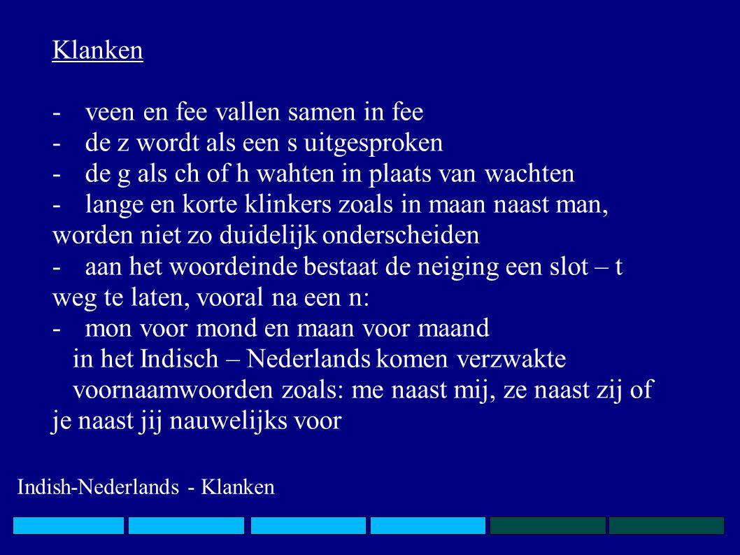 Klanken -veen en fee vallen samen in fee -de z wordt als een s uitgesproken -de g als ch of h wahten in plaats van wachten -lange en korte klinkers zoals in maan naast man, worden niet zo duidelijk onderscheiden -aan het woordeinde bestaat de neiging een slot – t weg te laten, vooral na een n: -mon voor mond en maan voor maand in het Indisch – Nederlands komen verzwakte voornaamwoorden zoals: me naast mij, ze naast zij of je naast jij nauwelijks voor Indish-Nederlands - Klanken