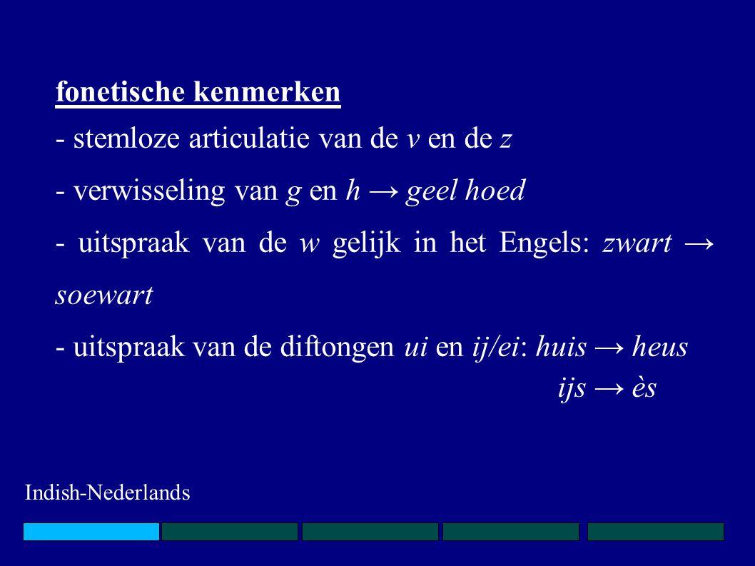 fonetische kenmerken - stemloze articulatie van de v en de z - verwisseling van g en h → geel hoed - uitspraak van de w gelijk in het Engels: zwart →
