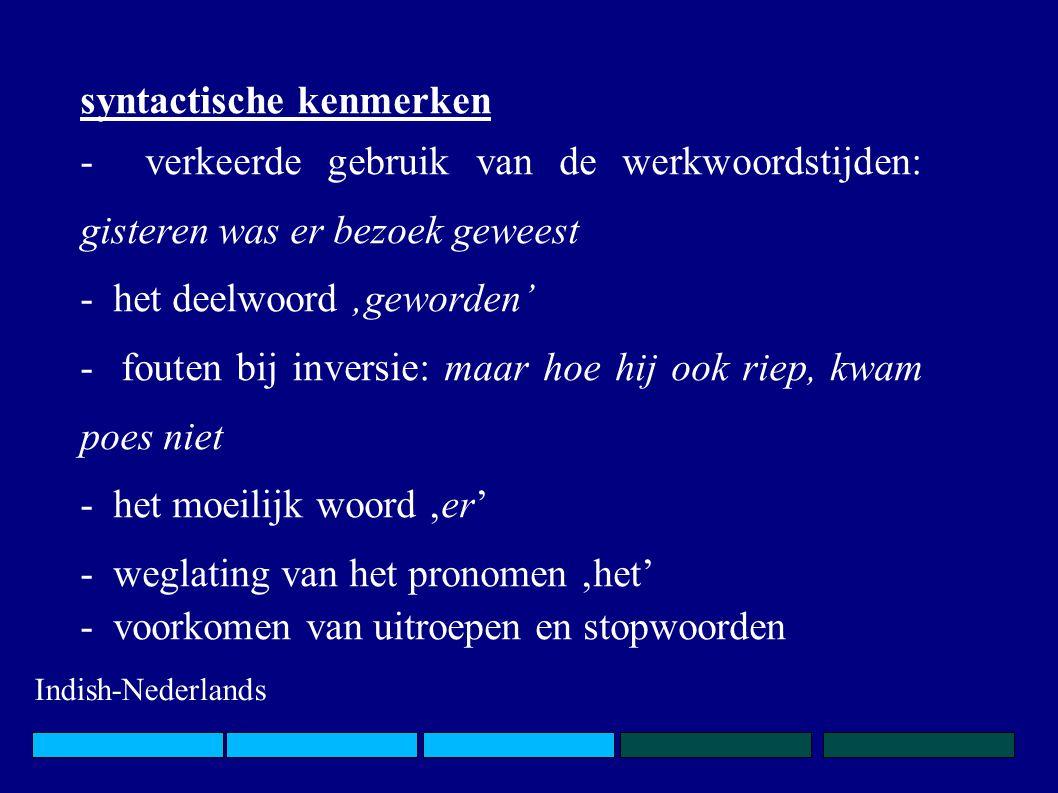 syntactische kenmerken - verkeerde gebruik van de werkwoordstijden: gisteren was er bezoek geweest - het deelwoord 'geworden' - fouten bij inversie: maar hoe hij ook riep, kwam poes niet - het moeilijk woord 'er' - weglating van het pronomen 'het' - voorkomen van uitroepen en stopwoorden Indish-Nederlands