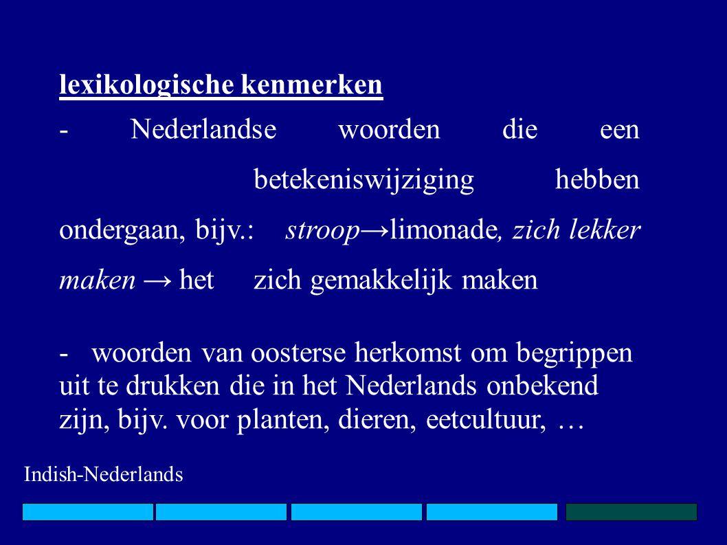 lexikologische kenmerken - Nederlandse woorden die een betekeniswijziging hebben ondergaan, bijv.: stroop→limonade, zich lekker maken → het zich gemakkelijk maken - woorden van oosterse herkomst om begrippen uit te drukken die in het Nederlands onbekend zijn, bijv.
