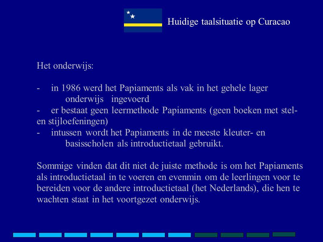 Huidige taalsituatie op Curacao Het onderwijs: -in 1986 werd het Papiaments als vak in het gehele lager onderwijs ingevoerd -er bestaat geen leermetho
