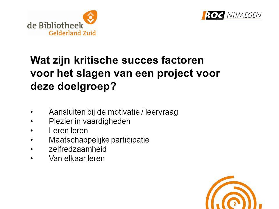 Wat zijn kritische succes factoren voor het slagen van een project voor deze doelgroep? •Aansluiten bij de motivatie / leervraag •Plezier in vaardighe