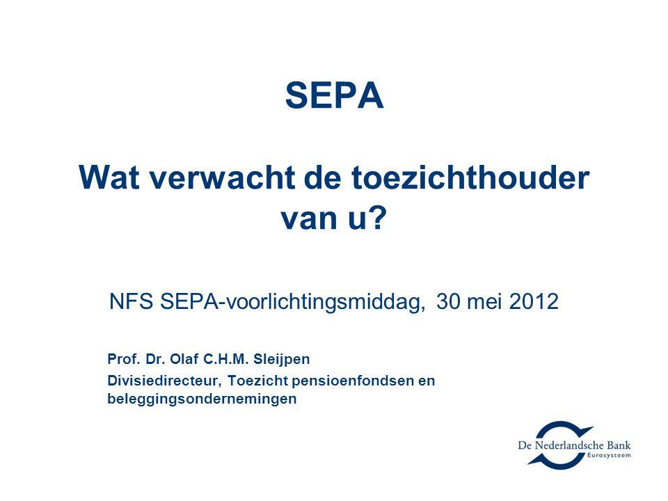 SEPA Wat verwacht de toezichthouder van u? NFS SEPA-voorlichtingsmiddag, 30 mei 2012 Prof. Dr. Olaf C.H.M. Sleijpen Divisiedirecteur, Toezicht pensioe