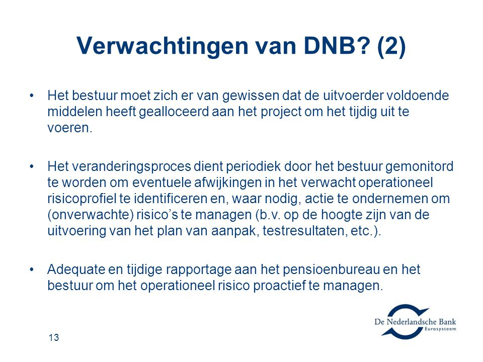 Verwachtingen van DNB? (2) •Het bestuur moet zich er van gewissen dat de uitvoerder voldoende middelen heeft gealloceerd aan het project om het tijdig