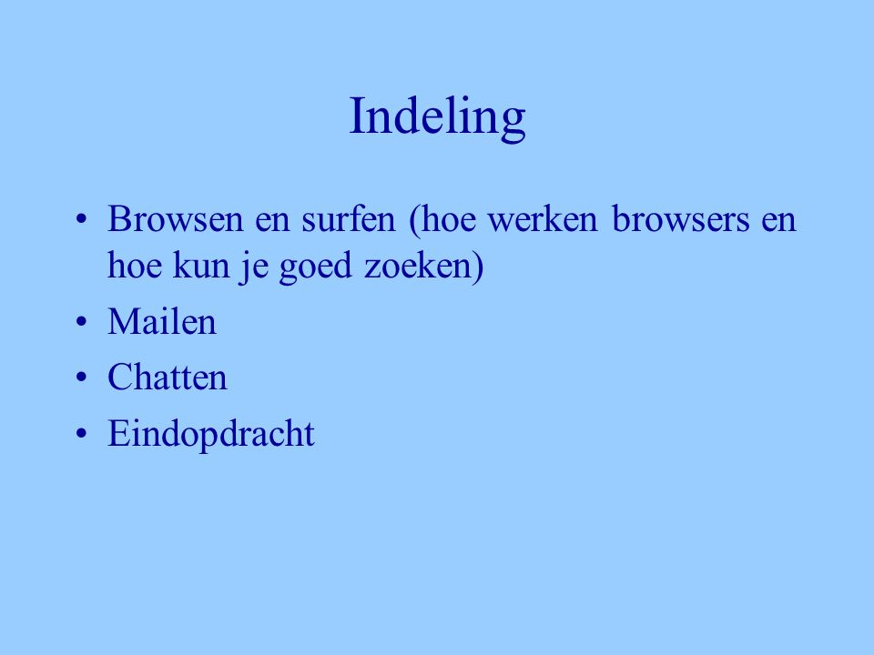 Indeling •Browsen en surfen (hoe werken browsers en hoe kun je goed zoeken) •Mailen •Chatten •Eindopdracht