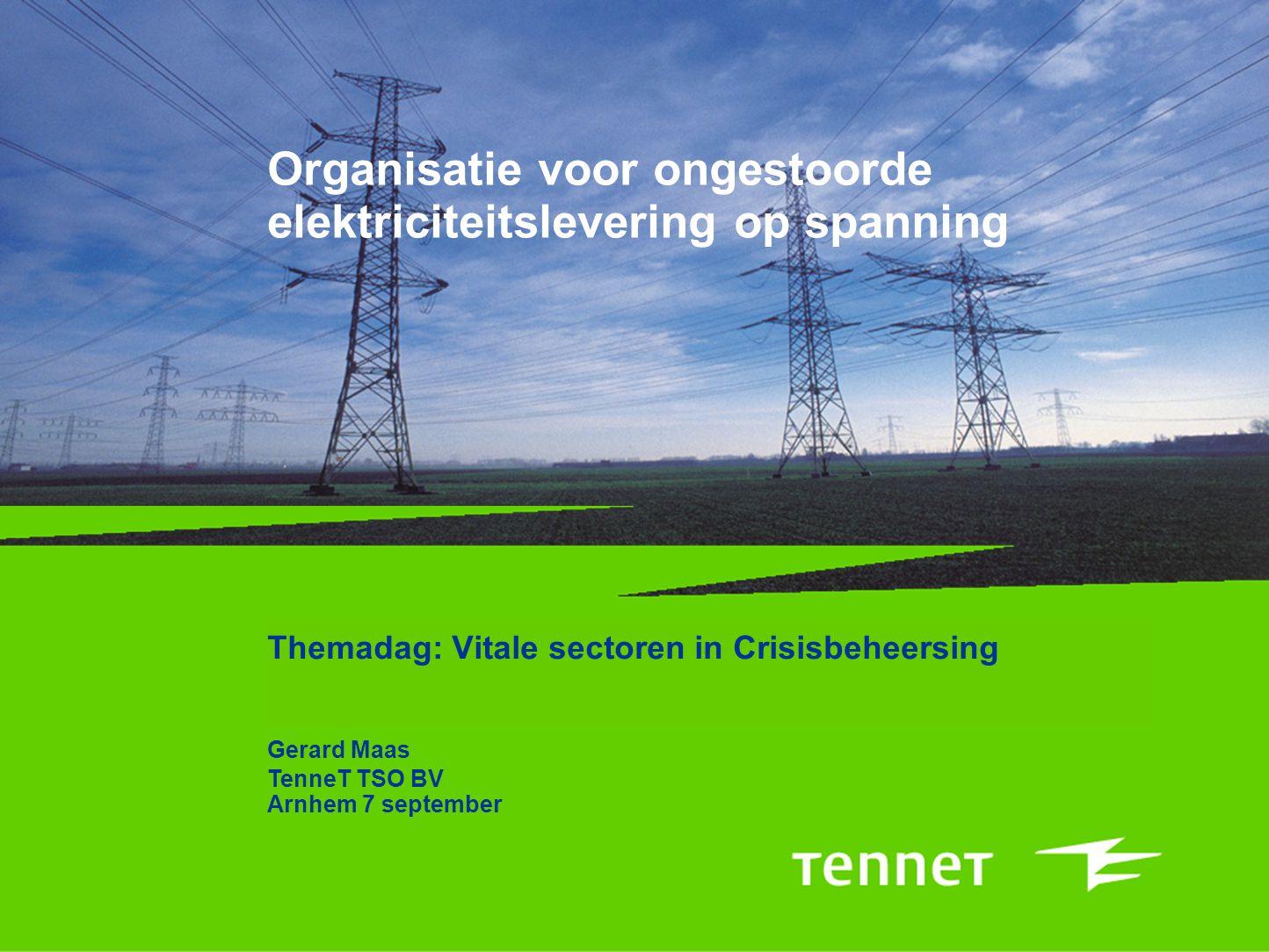 Organisatie voor ongestoorde elektriciteitslevering op spanning Themadag: Vitale sectoren in Crisisbeheersing Gerard Maas TenneT TSO BV Arnhem 7 septe