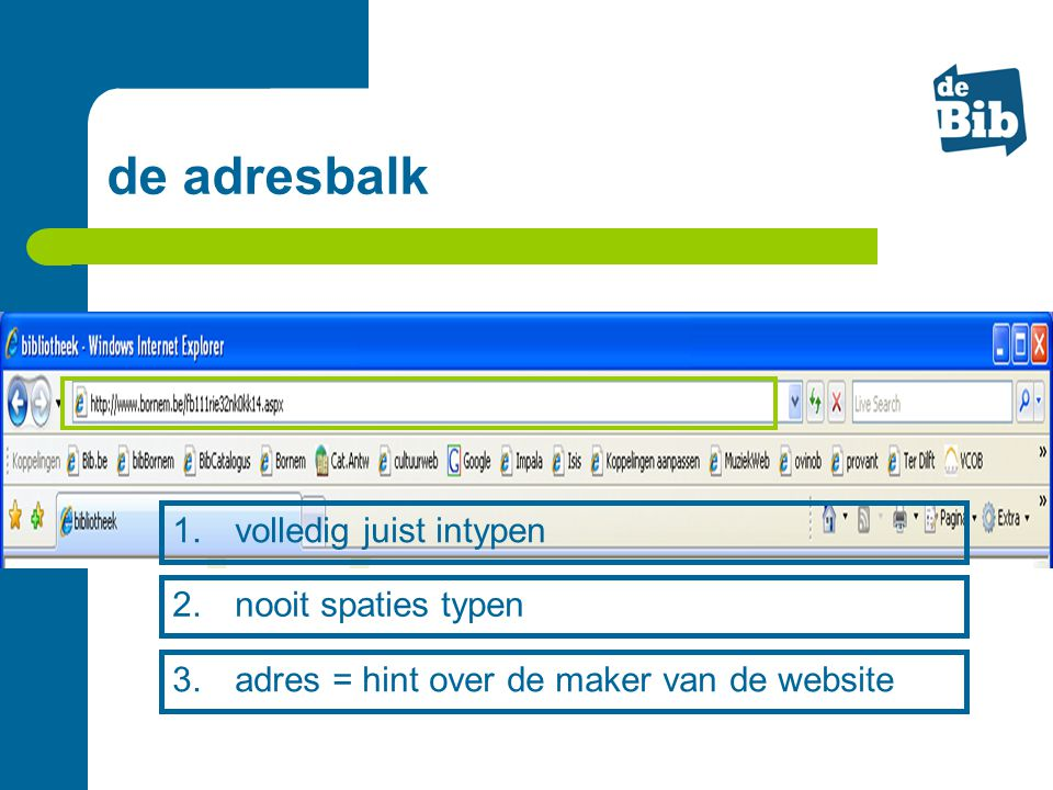 de adresbalk 1. volledig juist intypen 2. nooit spaties typen 3. adres = hint over de maker van de website