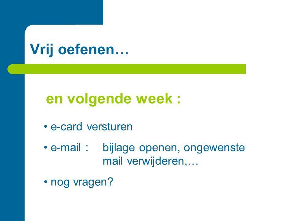 Vrij oefenen… • e-card versturen • e-mail :bijlage openen, ongewenste mail verwijderen,… • nog vragen? en volgende week :