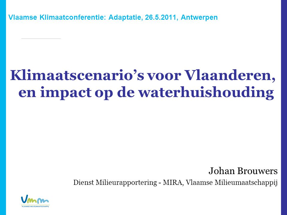 Vlaamse Klimaatconferentie: Adaptatie, 26.5.2011, Antwerpen Klimaatscenario's voor Vlaanderen, en impact op de waterhuishouding Johan Brouwers Dienst Milieurapportering - MIRA, Vlaamse Milieumaatschappij
