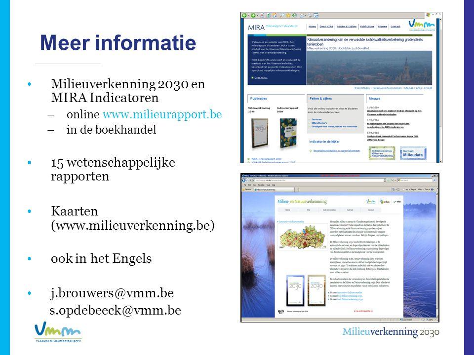 Meer informatie • Milieuverkenning 2030 en MIRA Indicatoren –online www.milieurapport.be –in de boekhandel • 15 wetenschappelijke rapporten • Kaarten (www.milieuverkenning.be) • ook in het Engels • j.brouwers@vmm.be s.opdebeeck@vmm.be