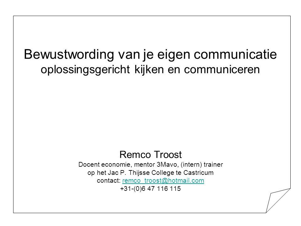 Bewustwording van je eigen communicatie oplossingsgericht kijken en communiceren Remco Troost Docent economie, mentor 3Mavo, (intern) trainer op het J