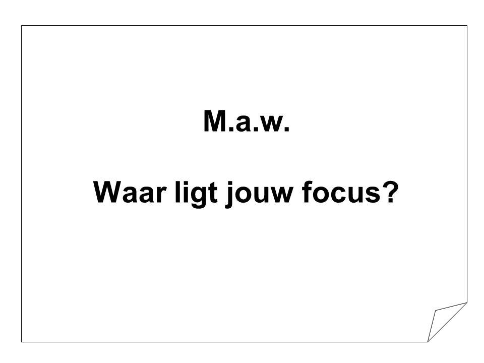 M.a.w. Waar ligt jouw focus?