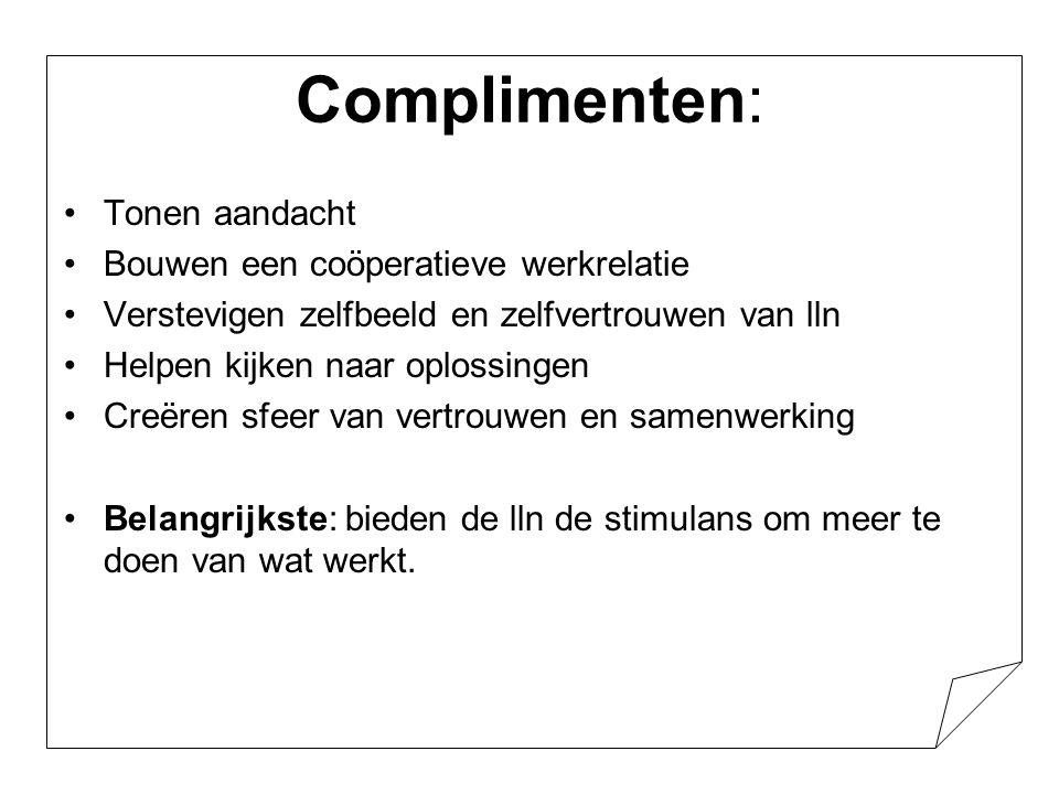 Complimenten: •Tonen aandacht •Bouwen een coöperatieve werkrelatie •Verstevigen zelfbeeld en zelfvertrouwen van lln •Helpen kijken naar oplossingen •C