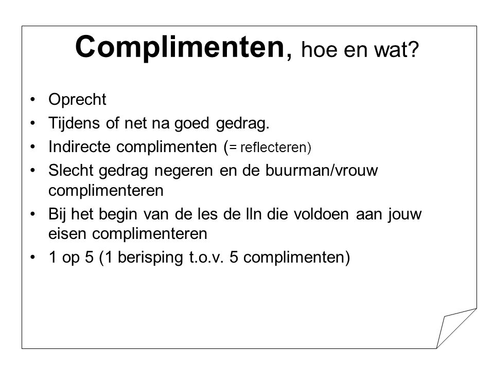 Complimenten, hoe en wat? •Oprecht •Tijdens of net na goed gedrag. •Indirecte complimenten ( = reflecteren) •Slecht gedrag negeren en de buurman/vrouw