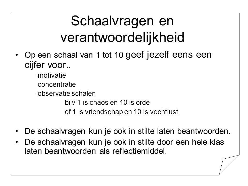 Schaalvragen en verantwoordelijkheid •Op een schaal van 1 tot 10 geef jezelf eens een cijfer voor.. -motivatie -concentratie -observatie schalen bijv